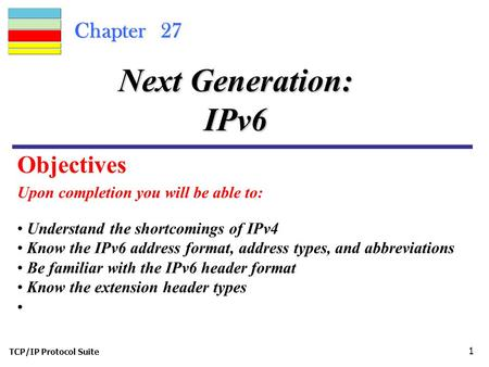 TCP/IP Protocol Suite 1 Chapter 27 Upon completion you will be able to: Next Generation: IPv6 Understand the shortcomings of IPv4 Know the IPv6 address.
