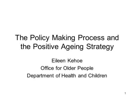 1 The Policy Making Process and the Positive Ageing Strategy Eileen Kehoe Office for Older People Department of Health and Children.