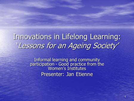 1 Innovations in Lifelong Learning: 'Lessons for an Ageing Society' Informal learning and community participation - Good practice from the Women's Institutes.