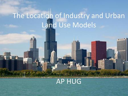 Location of Economic Activities/Urban Land Use Models AP HUG The Location of Industry and Urban Land Use Models AP HUG.