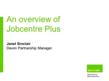 Janet Sinclair Devon Partnership Manager. An overview of Jobcentre Plus.