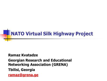 NATO Virtual Silk Highway Project Ramaz Kvatadze Georgian Research and Educational Networking Association (GRENA) Tbilisi, Georgia