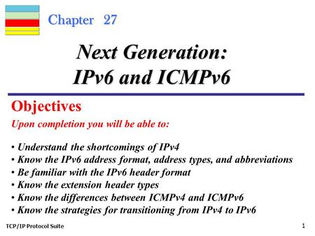 TCP/IP Protocol Suite 1 Chapter 27 Upon completion you will be able to: Next Generation: IPv6 and ICMPv6 Understand the shortcomings of IPv4 Know the IPv6.