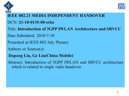 1 IEEE 802.21 MEDIA INDEPENDENT HANDOVER DCN: 21-10-0135-00-srho Title: Introduction of 3GPP IWLAN Architecture and SRVCC Date Submitted: 2010-7-10 Presented.