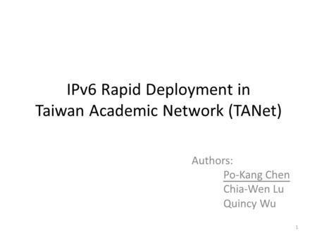 IPv6 Rapid Deployment in Taiwan Academic Network (TANet) Authors: Po-Kang Chen Chia-Wen Lu Quincy Wu 1.