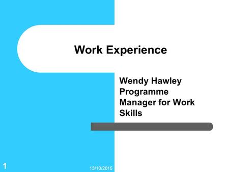 13/10/2015 1 Work Experience Wendy Hawley Programme Manager for Work Skills.