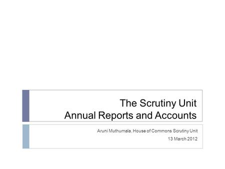 The Scrutiny Unit Annual Reports and Accounts Aruni Muthumala, House of Commons Scrutiny Unit 13 March 2012.