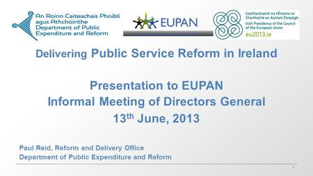 1 Delivering Public Service Reform in Ireland Presentation to EUPAN Informal Meeting of Directors General 13 th June, 2013 Paul Reid, Reform and Delivery.