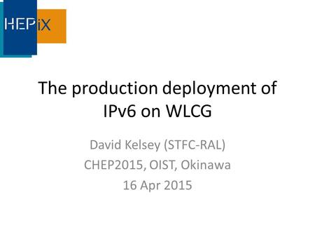 The production deployment of IPv6 on WLCG David Kelsey (STFC-RAL) CHEP2015, OIST, Okinawa 16 Apr 2015.