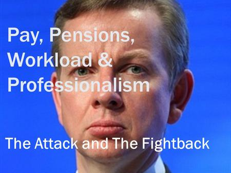 Pay, Pensions, Workload & Professionalism The Attack and The Fightback.