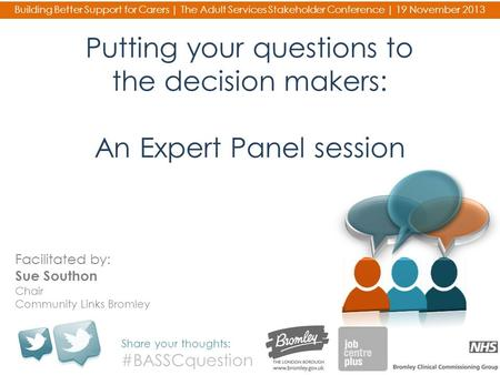 Putting your questions to the decision makers: An Expert Panel session Share your thoughts: #BASSCquestion Building Better Support for Carers | The Adult.
