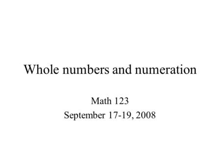 Whole numbers and numeration Math 123 September 17-19, 2008.