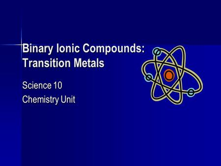 Binary Ionic Compounds: Transition Metals Science 10 Chemistry Unit.