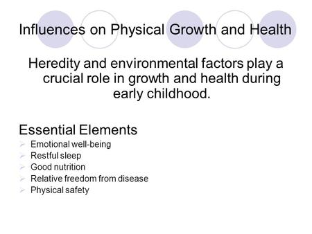 Influences on Physical Growth and Health Heredity and environmental factors play a crucial role in growth and health during early childhood. Essential.