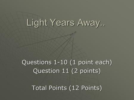 Light Years Away.. Questions 1-10 (1 point each) Question 11 (2 points) Total Points (12 Points)