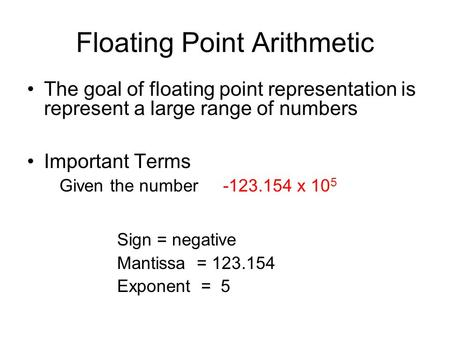 Floating Point Arithmetic The goal of floating point representation is represent a large range of numbers Important Terms Given the number -123.154 x 10.