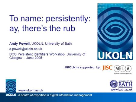 UKOLN is supported by: To name: persistently: ay, there's the rub Andy Powell, UKOLN, University of Bath DCC Persistent Identifiers.
