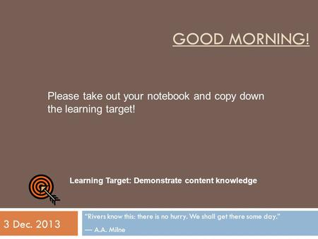 "GOOD MORNING! ""Rivers know this: there is no hurry. We shall get there some day."" ― A.A. Milne 3 Dec. 2013 Learning Target: Demonstrate content knowledge."