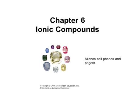 Chapter 6 Ionic Compounds Copyright © 2008 by Pearson Education, Inc. Publishing as Benjamin Cummings Silence cell phones and pagers.