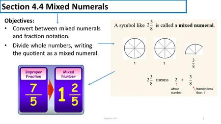 Section 4.4 Mixed Numerals Objectives: Convert between mixed numerals and fraction notation. Divide whole numbers, writing the quotient as a mixed numeral.