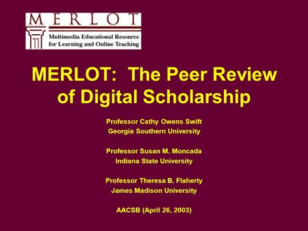 MERLOT: The Peer Review of Digital Scholarship Professor Cathy Owens Swift Georgia Southern University Professor Susan M. Moncada Indiana State University.