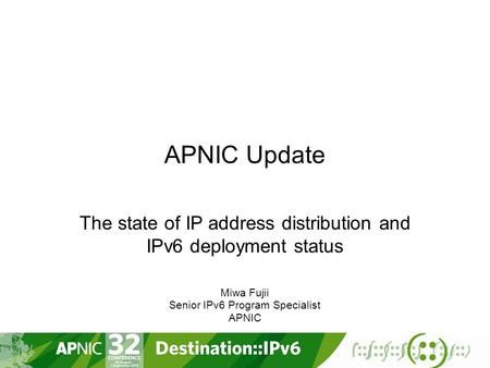 APNIC Update The state of IP address distribution and IPv6 deployment status Miwa Fujii Senior IPv6 Program Specialist APNIC.
