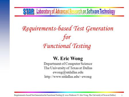 Requirements-based Test Generation for Functional Testing (© 2012 Professor W. Eric Wong, The University of Texas at Dallas) 1 W. Eric Wong Department.