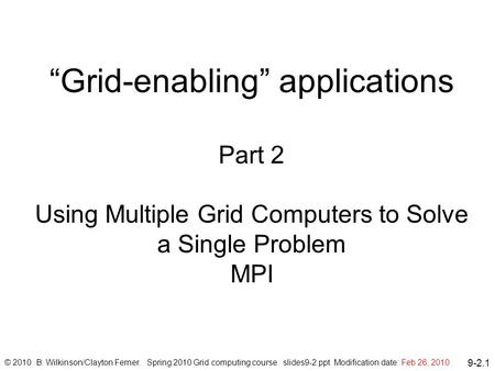"9-2.1 ""Grid-enabling"" applications Part 2 Using Multiple Grid Computers to Solve a Single Problem MPI © 2010 B. Wilkinson/Clayton Ferner. Spring 2010 Grid."