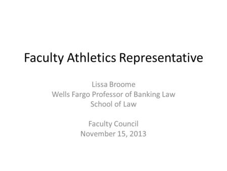 Faculty Athletics Representative Lissa Broome Wells Fargo Professor of Banking Law School of Law Faculty Council November 15, 2013.