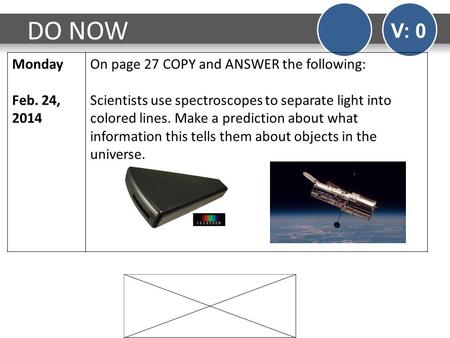 DO NOW V: 0 Monday Feb. 24, 2014 On page 27 COPY and ANSWER the following: Scientists use spectroscopes to separate light into colored lines. Make a prediction.
