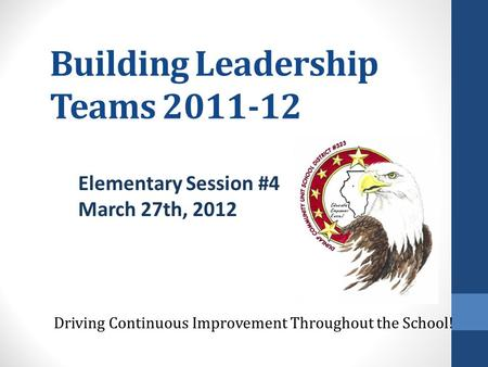 Building Leadership Teams 2011-12 Driving Continuous Improvement Throughout the School! Elementary Session #4 March 27th, 2012.
