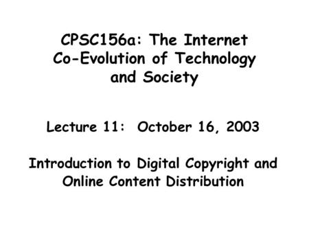 CPSC156a: The Internet Co-Evolution of Technology and Society Lecture 11: October 16, 2003 Introduction to Digital Copyright and Online Content Distribution.