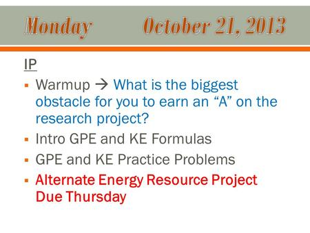 "IP  Warmup  What is the biggest obstacle for you to earn an ""A"" on the research project?  Intro GPE and KE Formulas  GPE and KE Practice Problems "