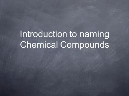 Introduction to naming Chemical Compounds. So Far We've Learned: Compound are made from ions Formulas start with the cation and end with the anion renamed.