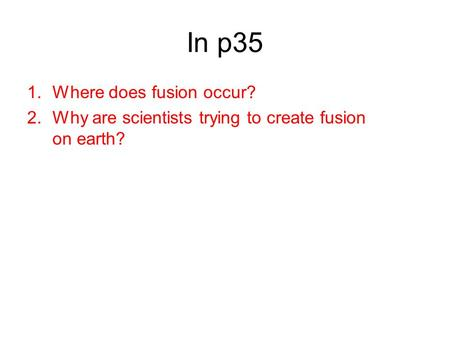 In p35 1.Where does fusion occur? 2.Why are scientists trying to create fusion on earth?
