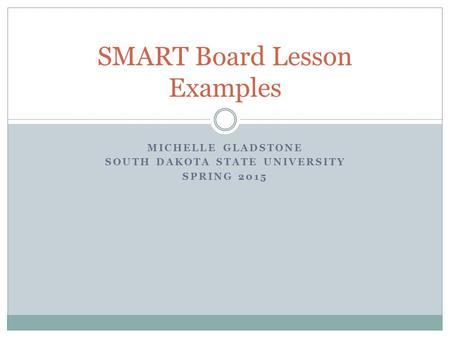 MICHELLE GLADSTONE SOUTH DAKOTA STATE UNIVERSITY SPRING 2015 SMART Board Lesson Examples.