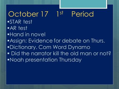 October 171 st Period  STAR test  AR test  Hand in novel  Assign: Evidence for debate on Thurs.  Dictionary. Com Word Dynamo  Did the narrator kill.
