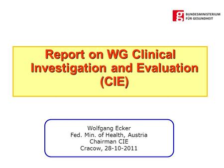 Report on WG Clinical Investigation and Evaluation (CIE) Wolfgang Ecker Fed. Min. of Health, Austria Chairman CIE Cracow, 28-10-2011.