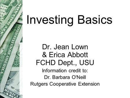 Investing Basics Dr. Jean Lown & Erica Abbott FCHD Dept., USU Information credit to: Dr. Barbara O'Neill Rutgers Cooperative Extension.
