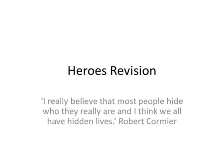 Heroes Revision 'I really believe that most people hide who they really are and I think we all have hidden lives.' Robert Cormier.