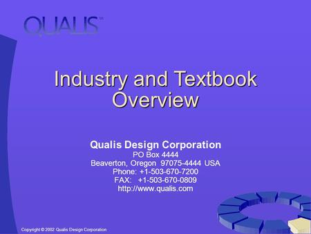 Copyright © 2002 Qualis Design Corporation Industry and Textbook Overview Qualis Design Corporation PO Box 4444 Beaverton, Oregon 97075-4444 USA Phone: