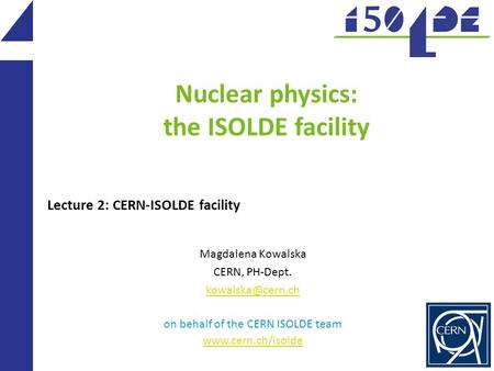 Nuclear physics: the ISOLDE facility Magdalena Kowalska CERN, PH-Dept. on behalf of the CERN ISOLDE team  Lecture 2: