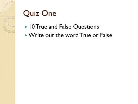 Quiz One 10 True and False Questions Write out the word True or False.
