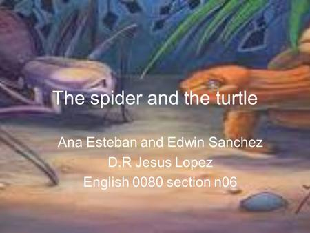 The spider and the turtle Ana Esteban and Edwin Sanchez D.R Jesus Lopez English 0080 section n06.