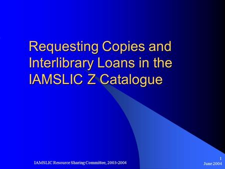 June 2004 IAMSLIC Resource Sharing Committee, 2003-2004 1 Requesting Copies and Interlibrary Loans in the IAMSLIC Z Catalogue.