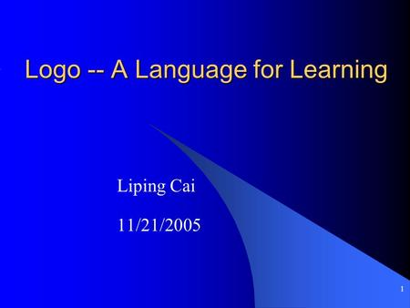 1 Logo -- A Language for Learning Liping Cai 11/21/2005.