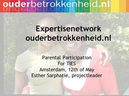 Expertisenetwork ouderbetrokkenheid.nl Parental Participation For TIES Amsterdam, 12th of May Esther Sarphatie, projectleader.