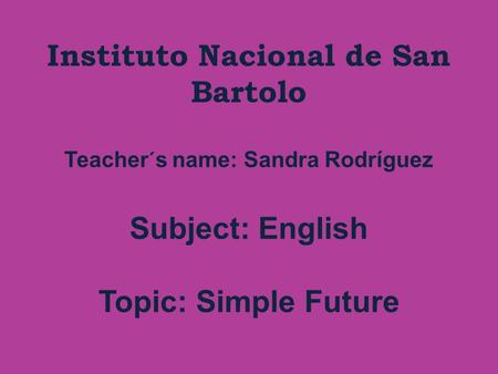 Instituto Nacional de San Bartolo Teacher´s name: Sandra Rodríguez Subject: English Topic: Simple Future.