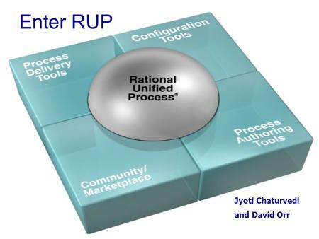 Jyoti Chaturvedi and David Orr Enter RUP. What should I know when I leave? What is the RUP software? What good is it? What can I do with it? How will.