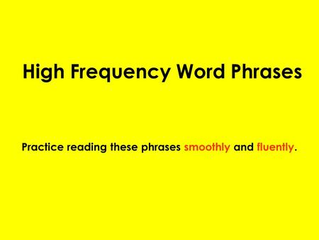 High Frequency Word Phrases Practice reading these phrases smoothly and fluently.